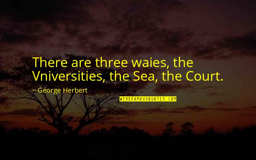 Crum'ling Quotes By George Herbert: There are three waies, the Vniversities, the Sea,