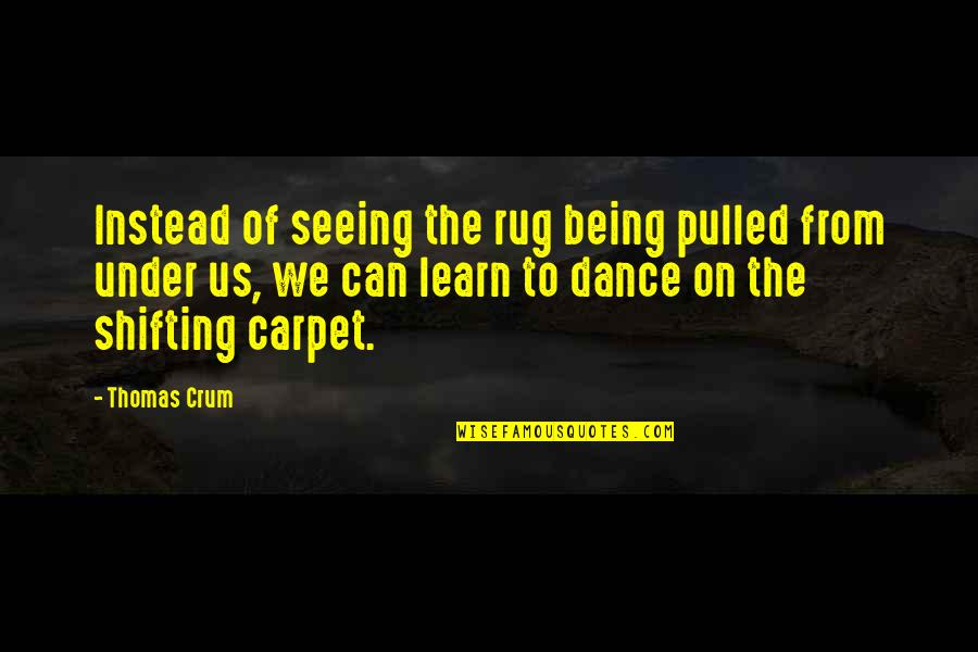 Crum'ling Quotes By Thomas Crum: Instead of seeing the rug being pulled from