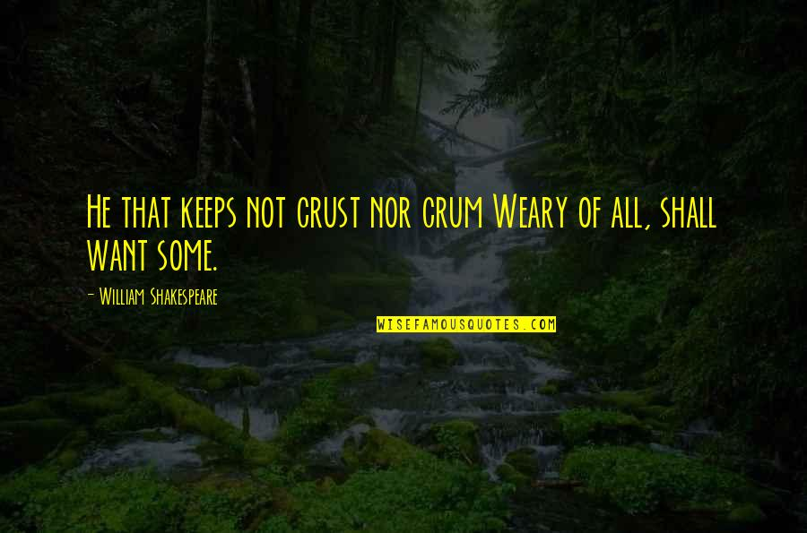 Crum'ling Quotes By William Shakespeare: He that keeps not crust nor crum Weary