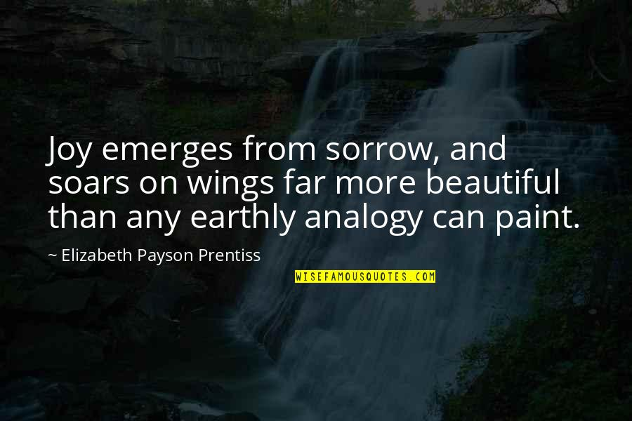 Crush On Your Friend Quotes By Elizabeth Payson Prentiss: Joy emerges from sorrow, and soars on wings