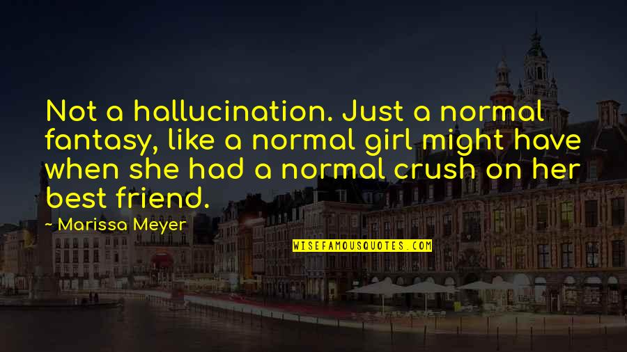 Crush On Your Friend Quotes By Marissa Meyer: Not a hallucination. Just a normal fantasy, like