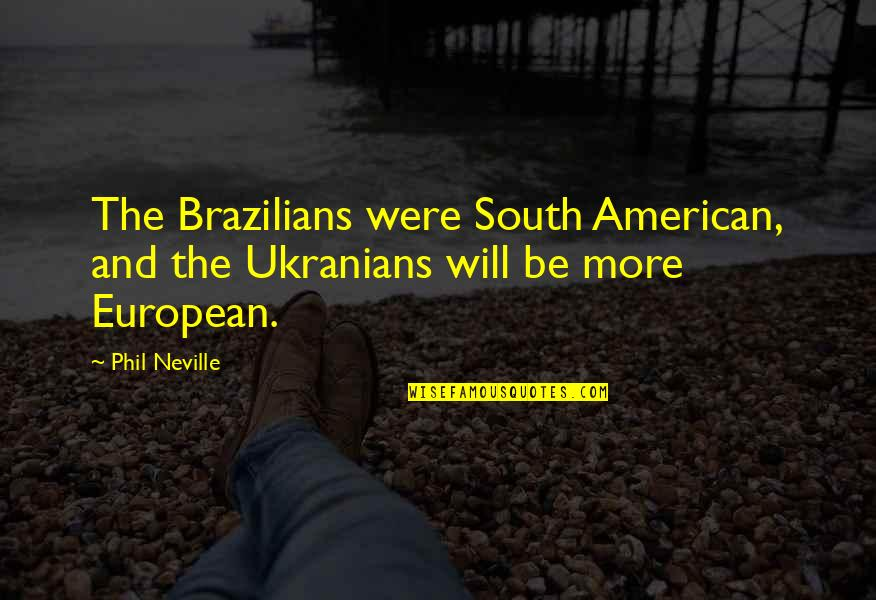 Crush On Your Friend Quotes By Phil Neville: The Brazilians were South American, and the Ukranians