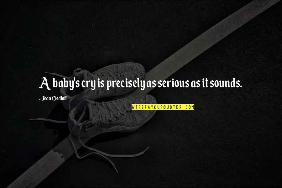 Cry Babies Quotes By Jean Liedloff: A baby's cry is precisely as serious as