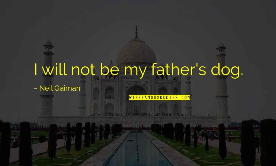 Cry Babies Quotes By Neil Gaiman: I will not be my father's dog.