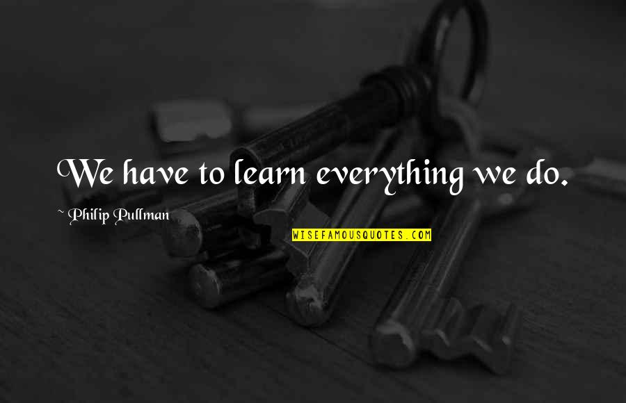 Cry Babies Quotes By Philip Pullman: We have to learn everything we do.