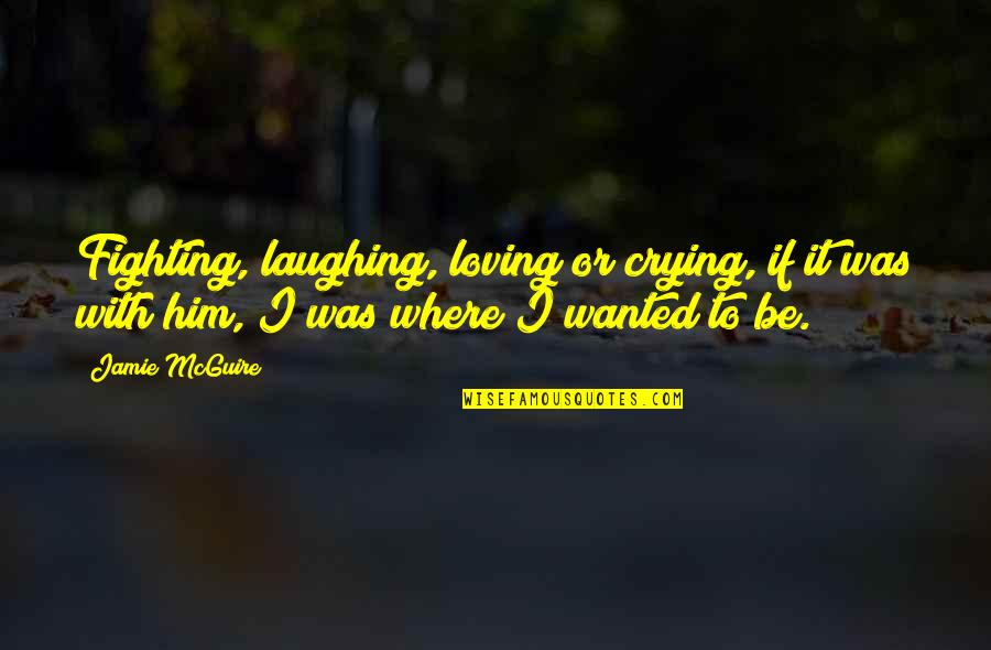 Crying For Him Quotes By Jamie McGuire: Fighting, laughing, loving or crying, if it was