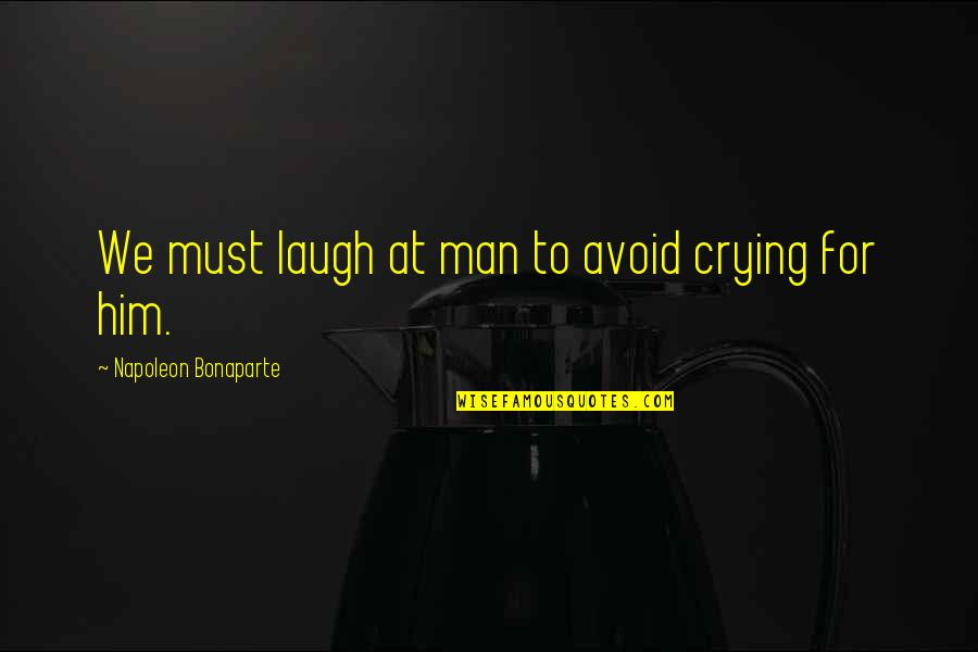 Crying For Him Quotes By Napoleon Bonaparte: We must laugh at man to avoid crying