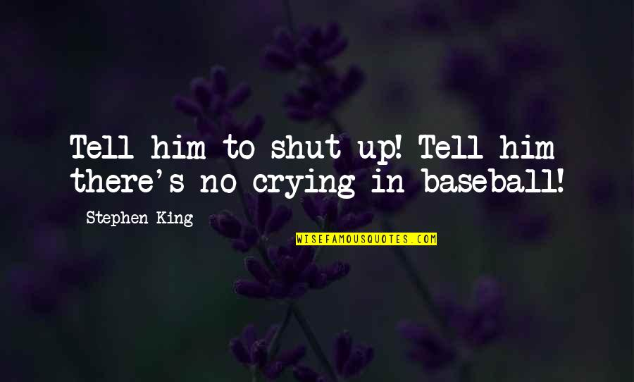 Crying For Him Quotes By Stephen King: Tell him to shut up! Tell him there's