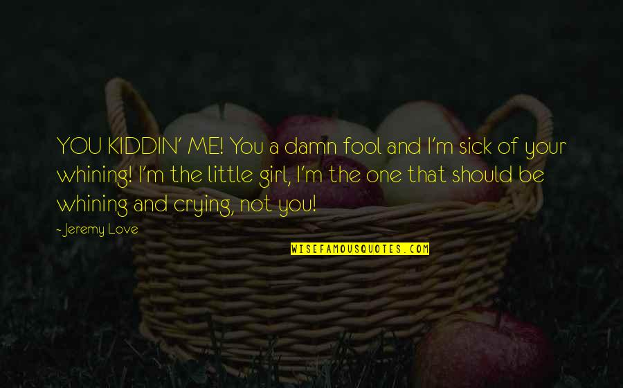 Crying Over A Girl Quotes By Jeremy Love: YOU KIDDIN' ME! You a damn fool and