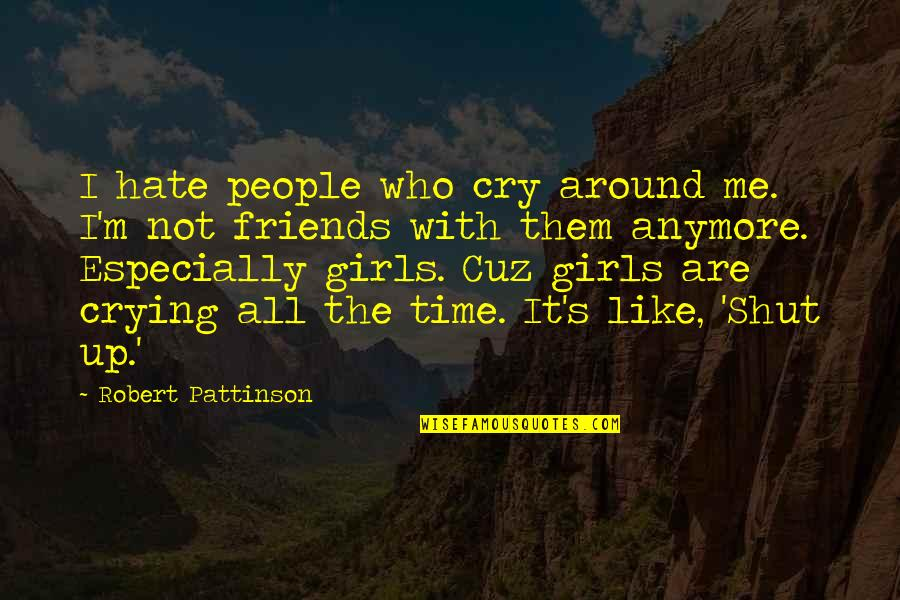 Crying Over A Girl Quotes By Robert Pattinson: I hate people who cry around me. I'm