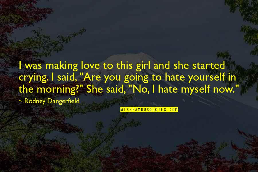 Crying Over A Girl Quotes By Rodney Dangerfield: I was making love to this girl and