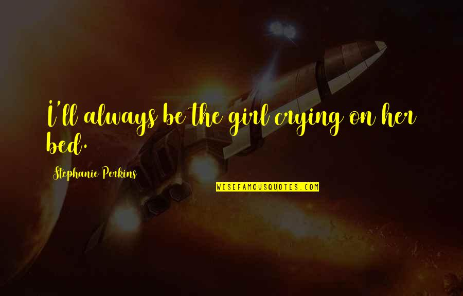Crying Over A Girl Quotes By Stephanie Perkins: I'll always be the girl crying on her