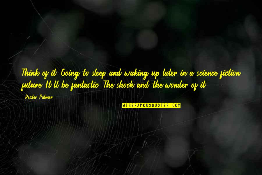 Cryogenically Quotes By Dexter Palmer: Think of it. Going to sleep and waking