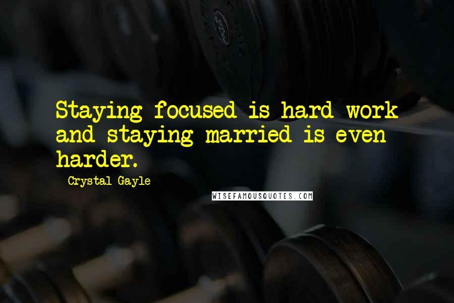 Crystal Gayle quotes: Staying focused is hard work and staying married is even harder.