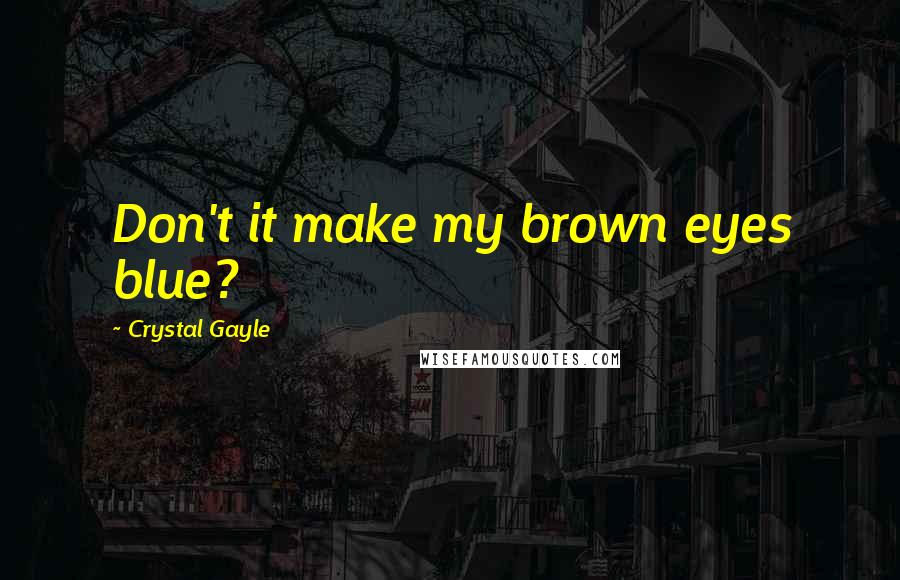 Crystal Gayle quotes: Don't it make my brown eyes blue?