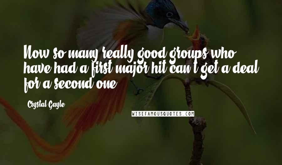 Crystal Gayle quotes: Now so many really good groups who have had a first major hit can't get a deal for a second one.