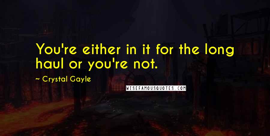 Crystal Gayle quotes: You're either in it for the long haul or you're not.