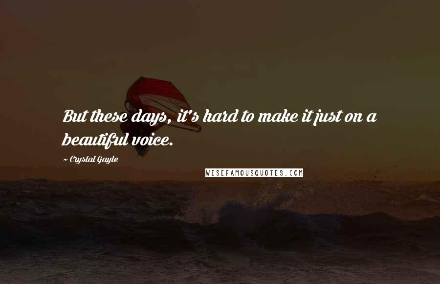 Crystal Gayle quotes: But these days, it's hard to make it just on a beautiful voice.