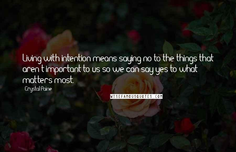 Crystal Paine quotes: Living with intention means saying no to the things that aren't important to us so we can say yes to what matters most.