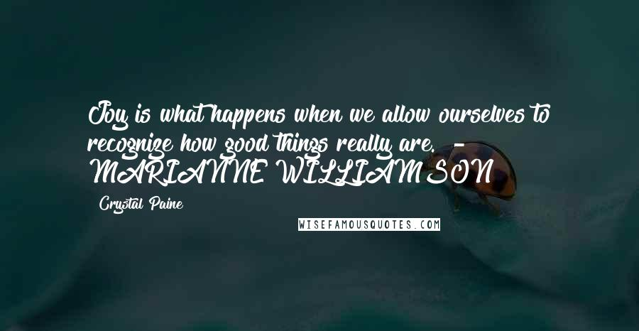 Crystal Paine quotes: Joy is what happens when we allow ourselves to recognize how good things really are. - MARIANNE WILLIAMSON