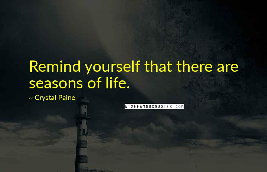 Crystal Paine quotes: Remind yourself that there are seasons of life.