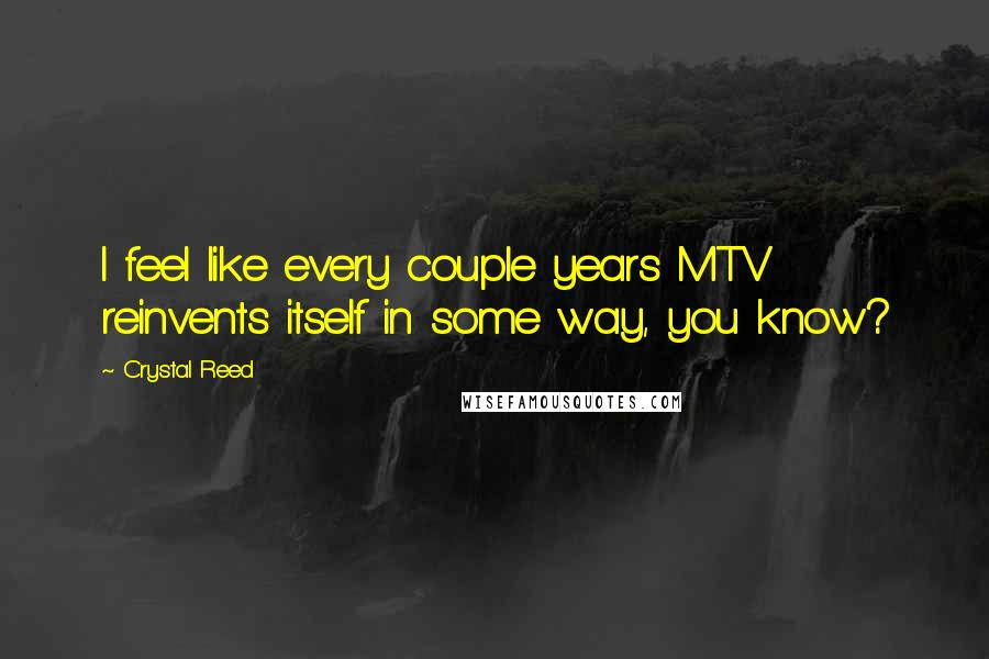 Crystal Reed quotes: I feel like every couple years MTV reinvents itself in some way, you know?