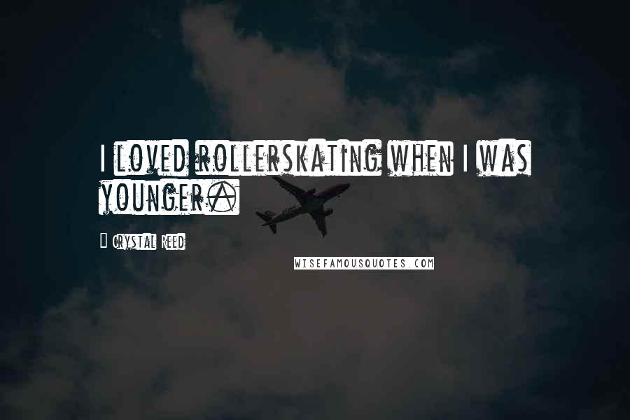 Crystal Reed quotes: I loved rollerskating when I was younger.