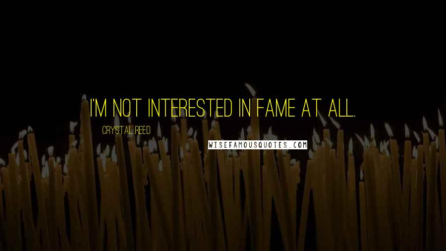 Crystal Reed quotes: I'm not interested in fame at all.