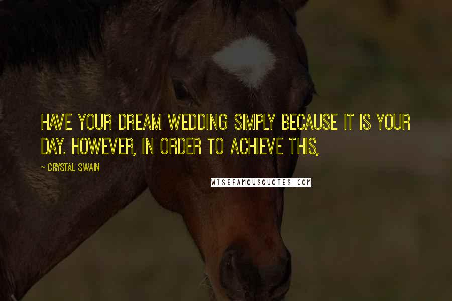 Crystal Swain quotes: have your dream wedding simply because it is your day. However, in order to achieve this,