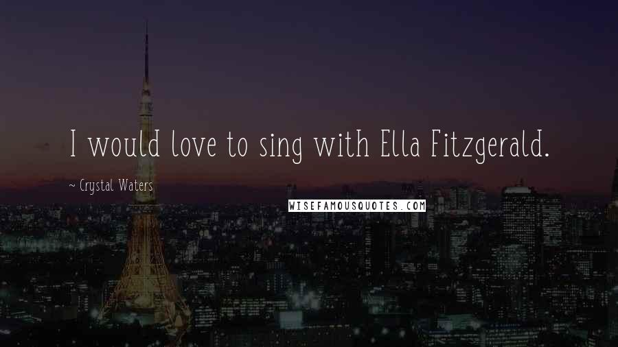 Crystal Waters quotes: I would love to sing with Ella Fitzgerald.
