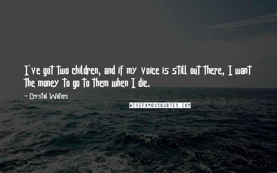 Crystal Waters quotes: I've got two children, and if my voice is still out there, I want the money to go to them when I die.