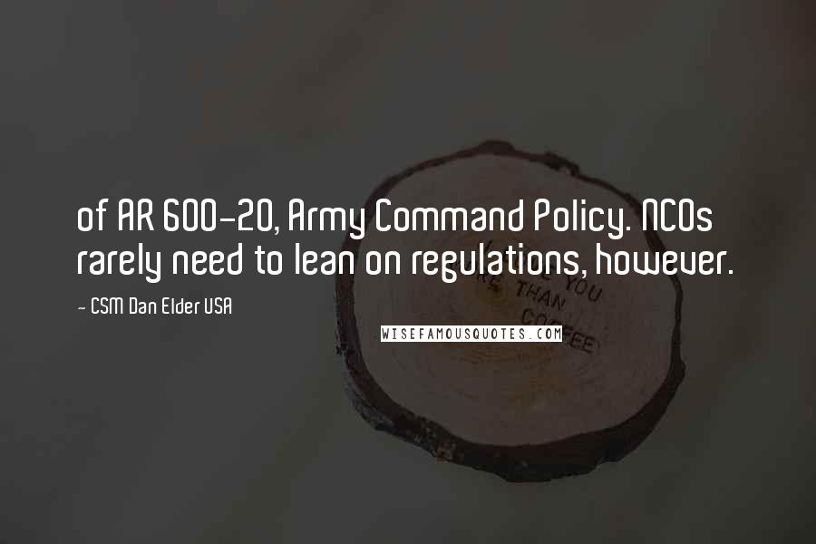 CSM Dan Elder USA quotes: of AR 600-20, Army Command Policy. NCOs rarely need to lean on regulations, however.