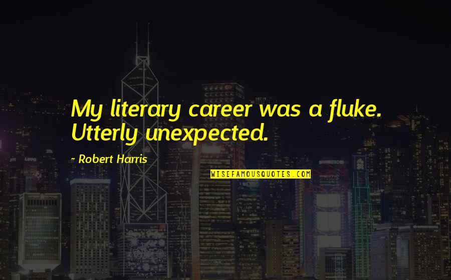 Cualquieras Quotes By Robert Harris: My literary career was a fluke. Utterly unexpected.
