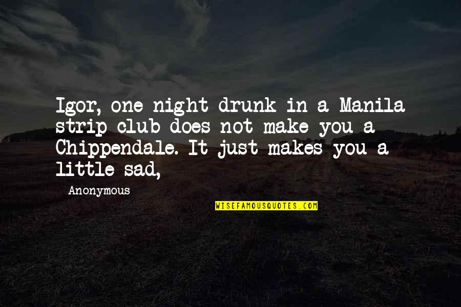 Cuauhtemoc Sanchez Quotes By Anonymous: Igor, one night drunk in a Manila strip