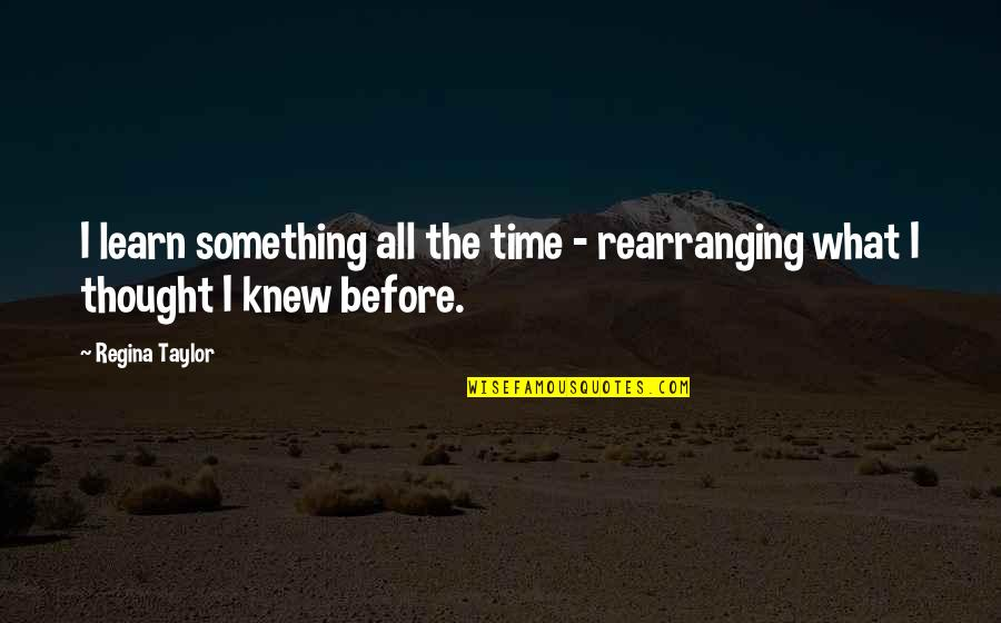 Cuauhtemoc Sanchez Quotes By Regina Taylor: I learn something all the time - rearranging