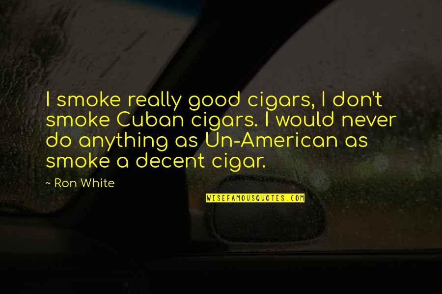 Cuban Cigar Quotes By Ron White: I smoke really good cigars, I don't smoke