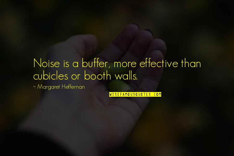 Cubicles Quotes By Margaret Heffernan: Noise is a buffer, more effective than cubicles