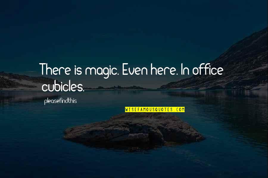 Cubicles Quotes By Pleasefindthis: There is magic. Even here. In office cubicles.