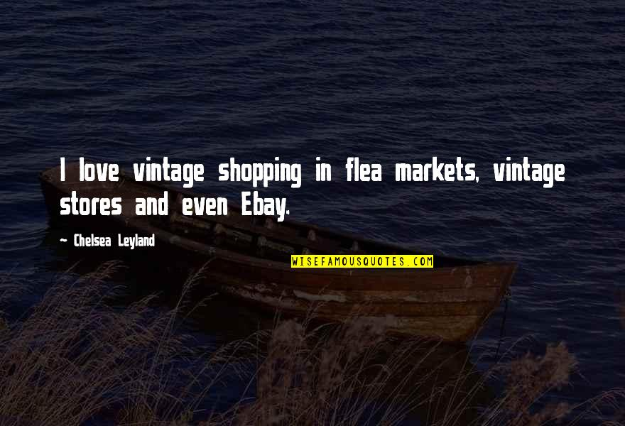 Cuckoo Nest Chief Quotes By Chelsea Leyland: I love vintage shopping in flea markets, vintage