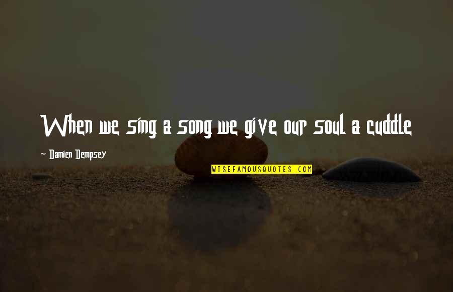 Cuddle Up Quotes By Damien Dempsey: When we sing a song we give our