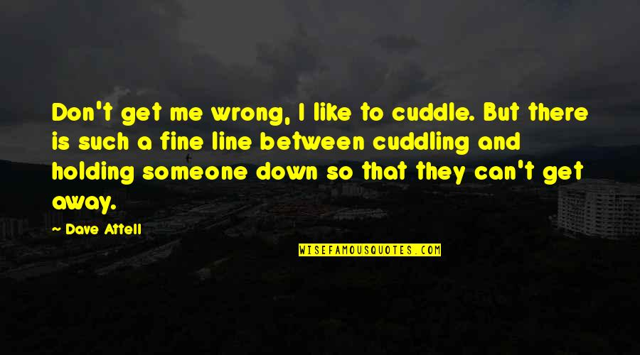 Cuddle Up Quotes By Dave Attell: Don't get me wrong, I like to cuddle.