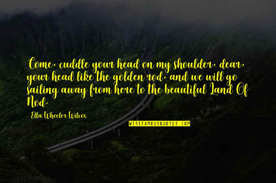 Cuddle Up Quotes By Ella Wheeler Wilcox: Come, cuddle your head on my shoulder, dear,