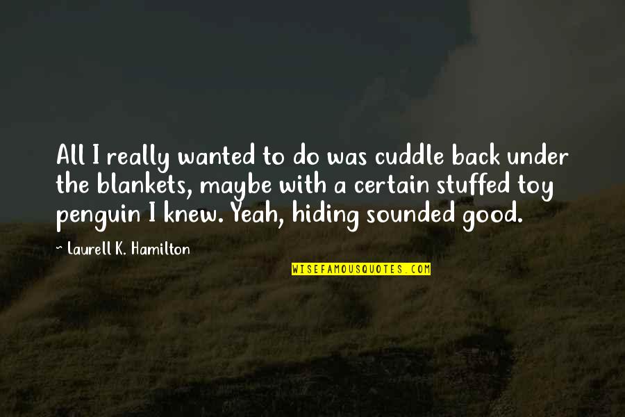 Cuddle Up Quotes By Laurell K. Hamilton: All I really wanted to do was cuddle