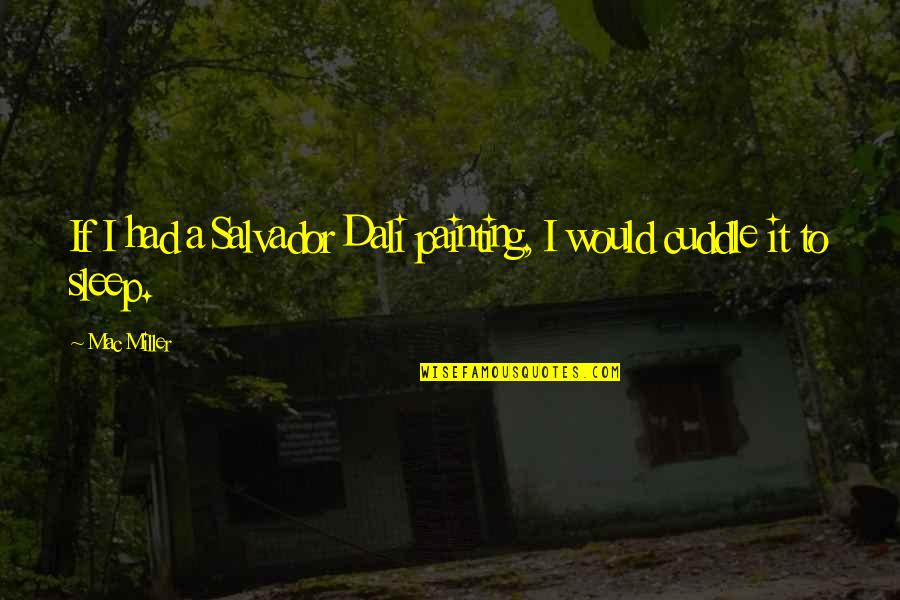 Cuddle Up Quotes By Mac Miller: If I had a Salvador Dali painting, I