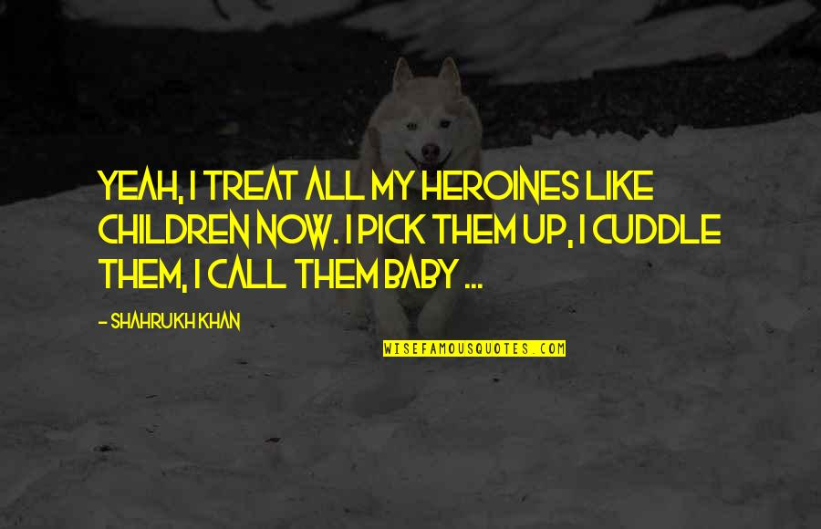 Cuddle Up Quotes By Shahrukh Khan: Yeah, I treat all my heroines like children