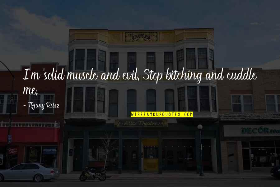 Cuddle Up Quotes By Tiffany Reisz: I'm solid muscle and evil. Stop bitching and