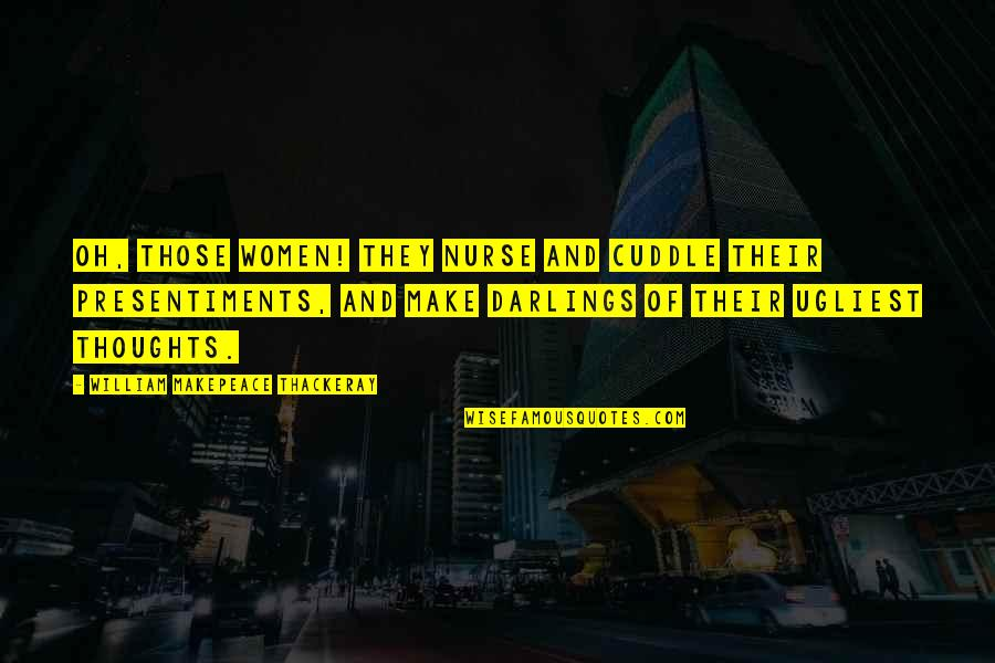 Cuddle Up Quotes By William Makepeace Thackeray: Oh, those women! They nurse and cuddle their