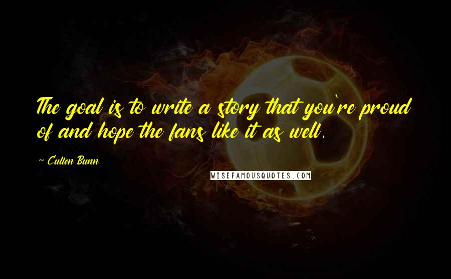 Cullen Bunn quotes: The goal is to write a story that you're proud of and hope the fans like it as well.