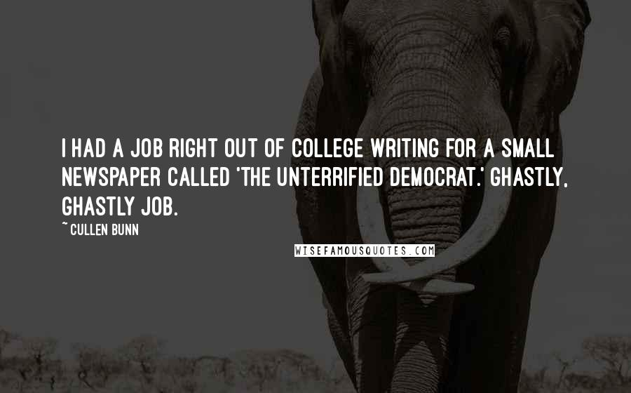 Cullen Bunn quotes: I had a job right out of college writing for a small newspaper called 'The Unterrified Democrat.' Ghastly, ghastly job.