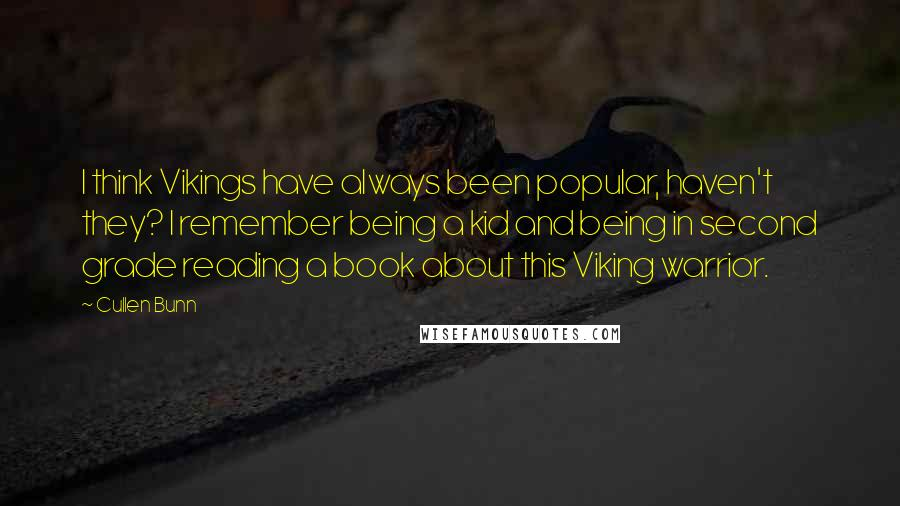Cullen Bunn quotes: I think Vikings have always been popular, haven't they? I remember being a kid and being in second grade reading a book about this Viking warrior.